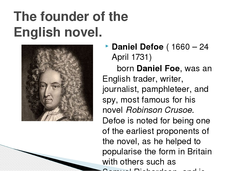 the life and novels of daniel defoe Daniel defoe the english novelist, journalist, poet, and government agent daniel defoe (1660-1731) wrote more than 500 books, pamphlets, articles, and poems among the most productive authors of the augustan age, he was the first of the great 18th-century english novelists.