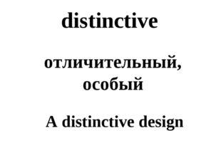distinctive отличительный, особый A distinctive design