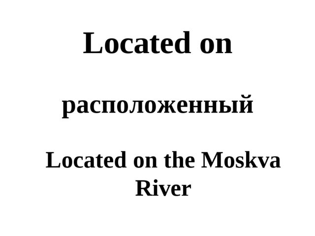 Located on расположенный Located on the Moskva River