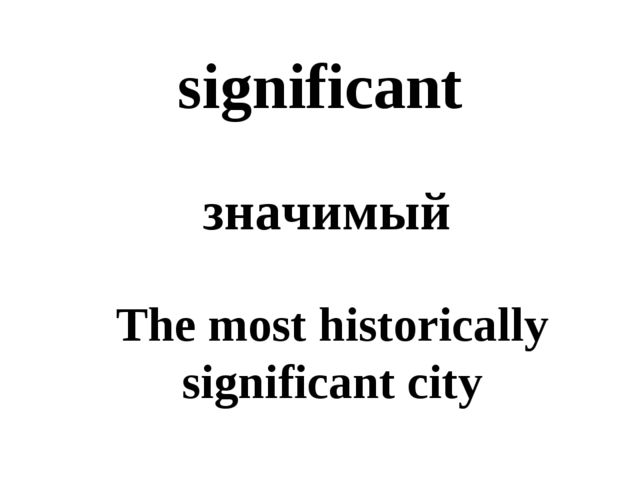 significant значимый The most historically significant city