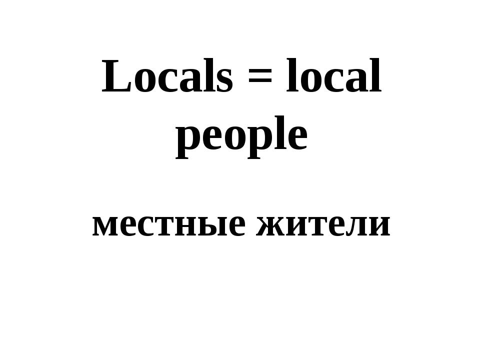 Locals = local people местные жители