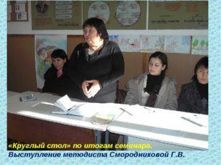 «Круглый стол» по итогам семинара. Выступление методиста Смородниковой Г.В.