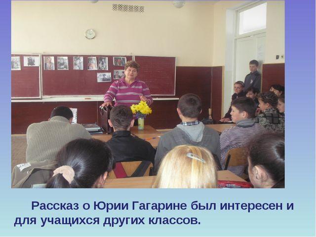 Рассказ о Юрии Гагарине был интересен и для учащихся других классов.