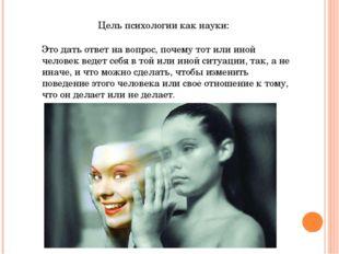 Цель психологии как науки: Это дать ответ на вопрос, почему тот или иной чело