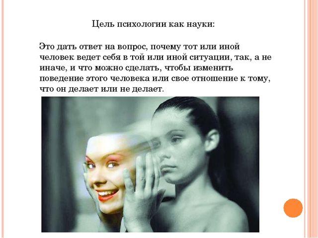 Цель психологии как науки: Это дать ответ на вопрос, почему тот или иной чело...