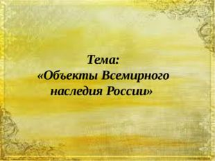 Тема: «Объекты Всемирного наследия России»