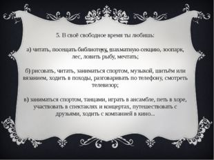 5. В своё свободное время ты любишь: а) читать, посещать библиотеку, шахматну