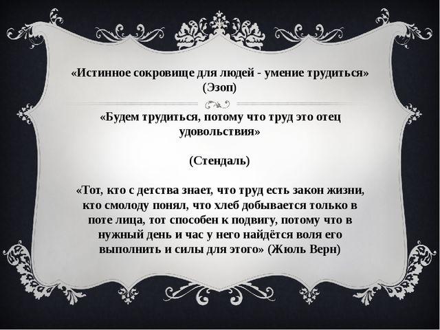 «Истинное сокровище для людей - умение трудиться» (Эзоп) «Будем трудиться, по...