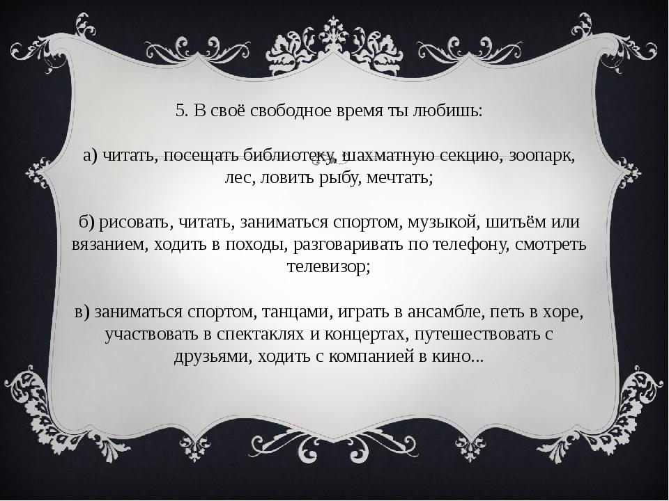 5. В своё свободное время ты любишь: а) читать, посещать библиотеку, шахматну...