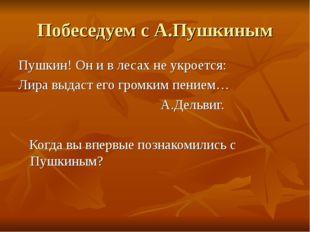 Побеседуем с А.Пушкиным Пушкин! Он и в лесах не укроется: Лира выдаст его гро