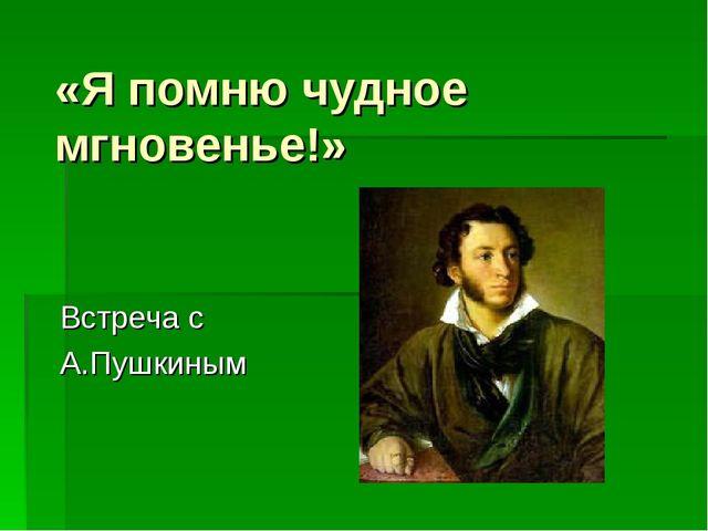 «Я помню чудное мгновенье!» Встреча с А.Пушкиным