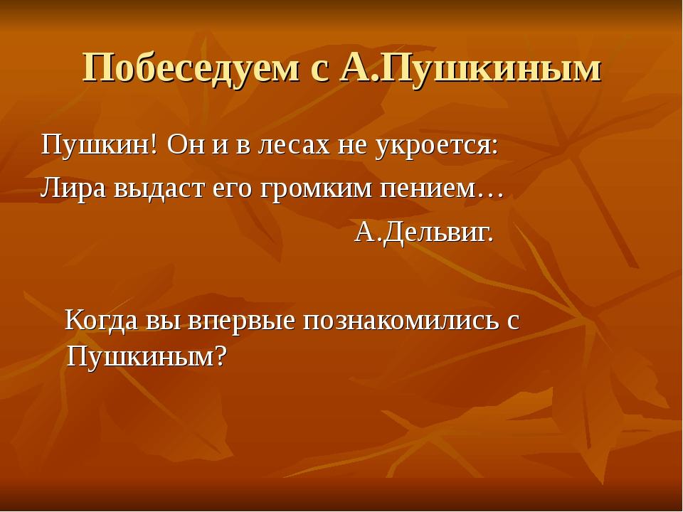 Побеседуем с А.Пушкиным Пушкин! Он и в лесах не укроется: Лира выдаст его гро...