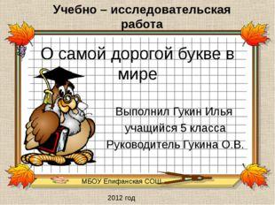МБОУ Епифанская СОШ 2012 год О самой дорогой букве в мире Выполнил Гукин Илья