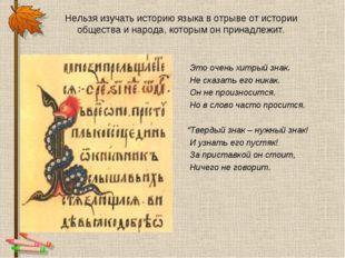 Нельзя изучать историю языка в отрыве от истории общества и народа, которым о