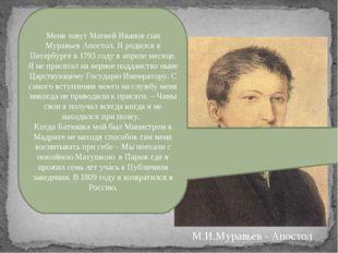 Меня зовут Матвей Иванов сын Муравьев Апостол. Я родился в Петербурге в 1793