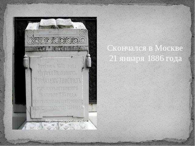 Скончался в Москве 21 января 1886 года