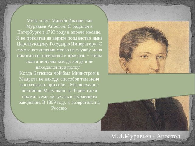 Меня зовут Матвей Иванов сын Муравьев Апостол. Я родился в Петербурге в 1793...