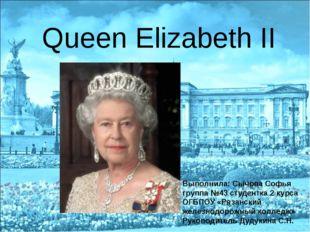 Queen Elizabeth II Выполнила: Сычова Софья группа №43 студентка 2 курса ОГБП