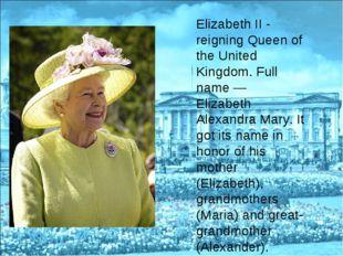 Elizabeth II - reigning Queen of the United Kingdom. Full name — Elizabeth Al