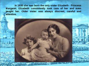 In 1930 she was born the only sister Elizabeth - Princess Margaret. Elizabet