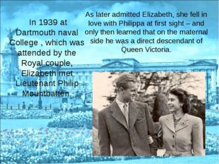 In 1939 at Dartmouth naval College , which was attended by the Royal couple,