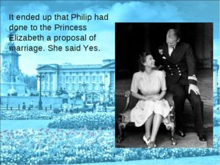 It ended up that Philip had done to the Princess Elizabeth a proposal of marr