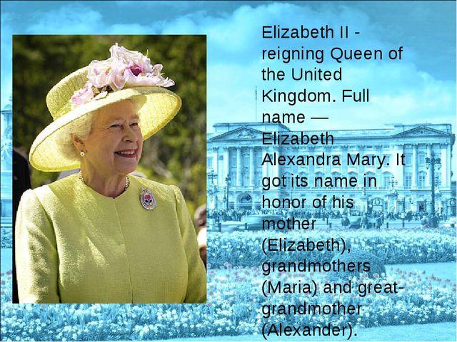 Elizabeth II - reigning Queen of the United Kingdom. Full name — Elizabeth Al...