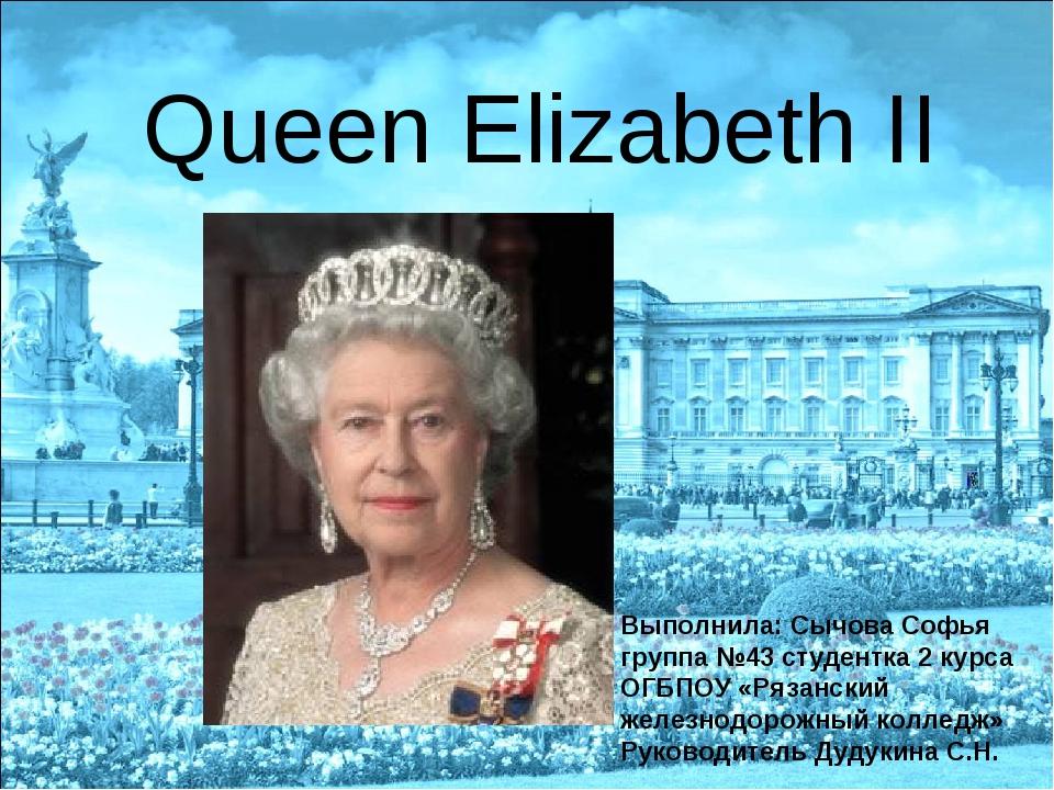 Queen Elizabeth II Выполнила: Сычова Софья группа №43 студентка 2 курса ОГБП...