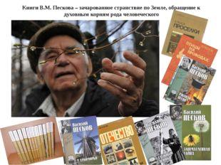 Книги В.М. Пескова – зачарованное странствие по Земле, обращение к духовным к
