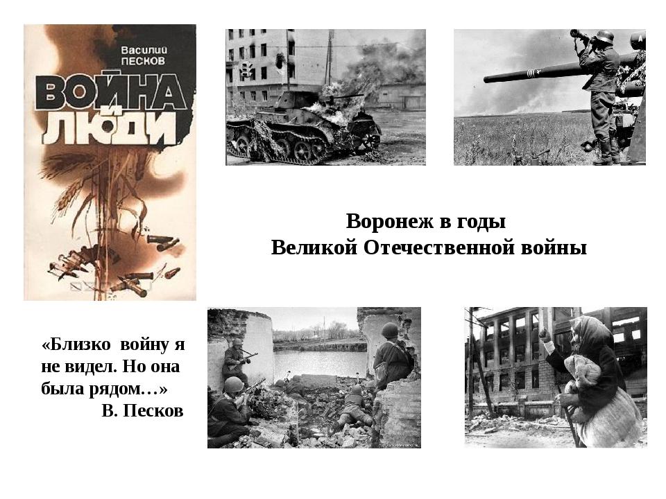 «Близко войну я не видел. Но она была рядом…» В. Песков Воронеж в годы Велико...