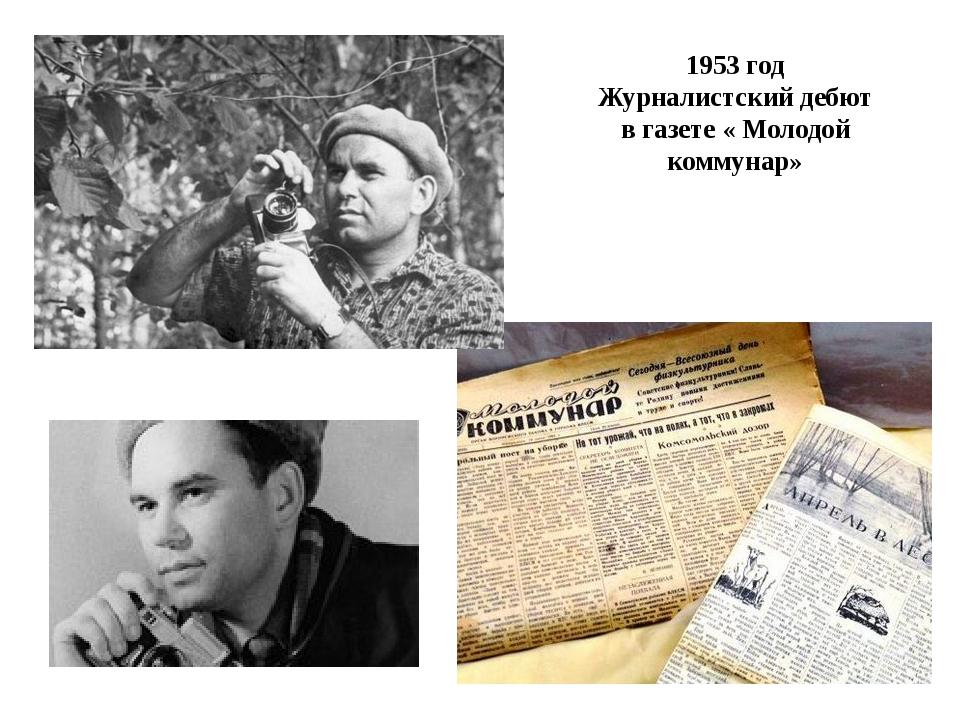 1953 год Журналистский дебют в газете « Молодой коммунар»