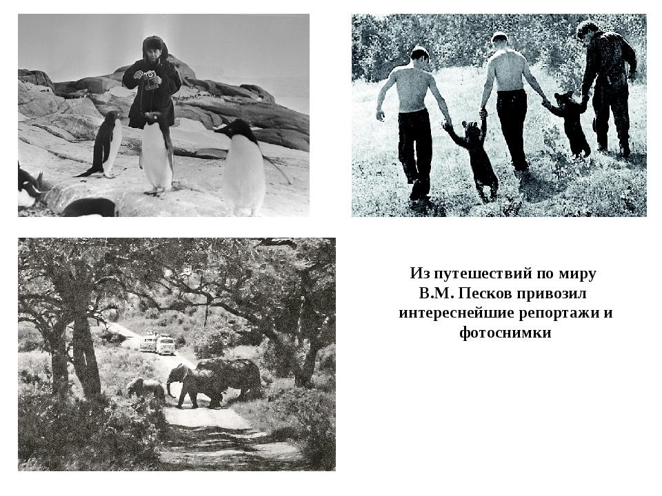 Из путешествий по миру В.М. Песков привозил интереснейшие репортажи и фотосни...
