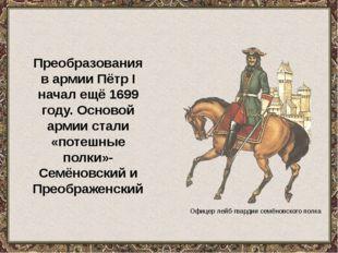 Офицер лейб-гвардии семёновского полка Преобразования в армии Пётр I начал ещ
