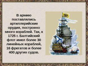 В армию поставлялись артиллерийские орудия, построено много кораблей. Так, к