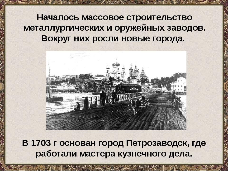 Началось массовое строительство металлургических и оружейных заводов. Вокруг...