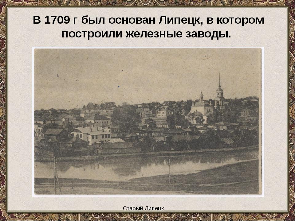 Старый Липецк В 1709 г был основан Липецк, в котором построили железные заво...