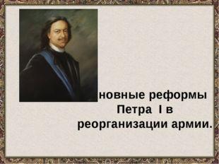 Основные реформы Петра I в реорганизации армии.