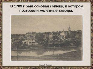 Старый Липецк В 1709 г был основан Липецк, в котором построили железные заво