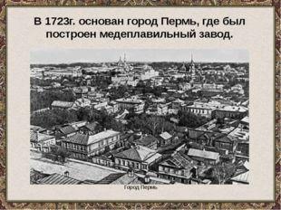 Город Пермь В 1723г. основан город Пермь, где был построен медеплавильный за