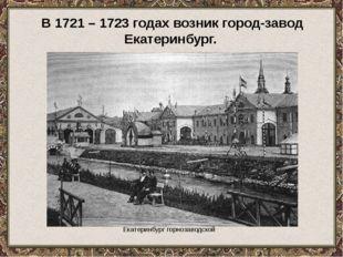 Екатеринбург горнозаводской В 1721 – 1723 годах возник город-завод Екатеринб