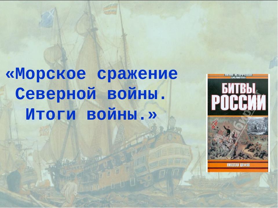 «Морское сражение Северной войны. Итоги войны.»