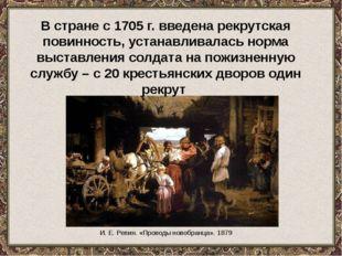 И. Е. Репин. «Проводы новобранца». 1879 В стране с 1705 г. введена рекрутская