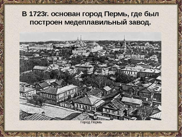Город Пермь В 1723г. основан город Пермь, где был построен медеплавильный за...