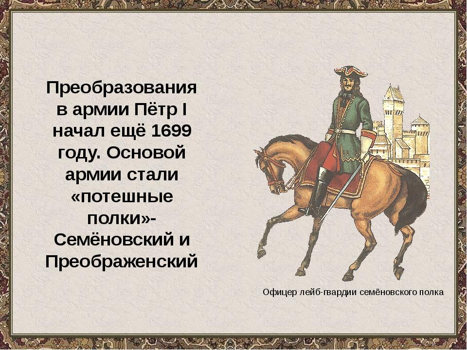 Офицер лейб-гвардии семёновского полка Преобразования в армии Пётр I начал ещ...