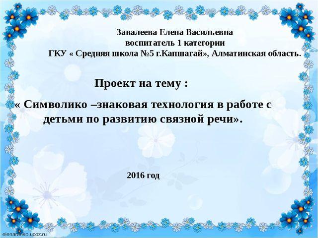 Завалеева Елена Васильевна воспитатель 1 категории ГКУ « Средняя школа №5 г.К...