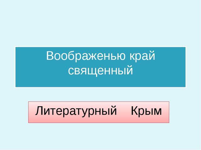 Воображенью край священный Литературный Крым
