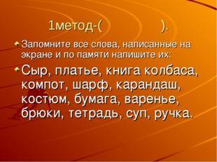 1метод-( ). Запомните все слова, написанные на экране и по памяти напишите их