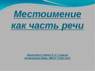 Местоимение как часть речи Выполнил ученик 6 «Г» класса Колесников Иван, МБОУ
