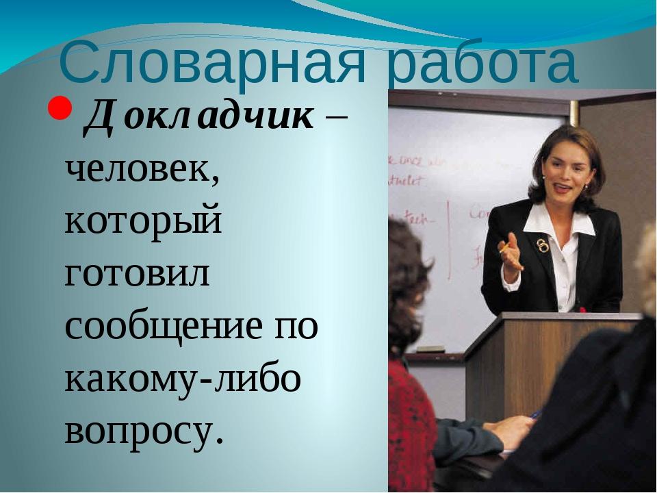 Словарная работа Докладчик – человек, который готовил сообщение по какому-либ...