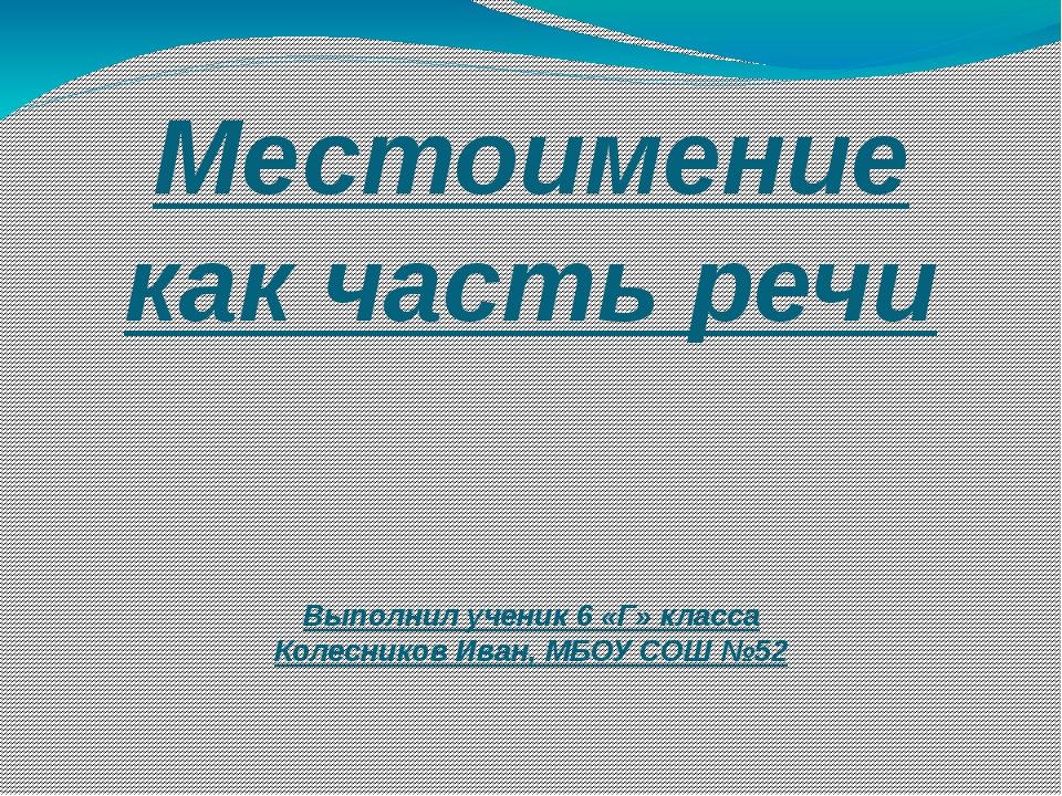 Местоимение как часть речи Выполнил ученик 6 «Г» класса Колесников Иван, МБОУ...